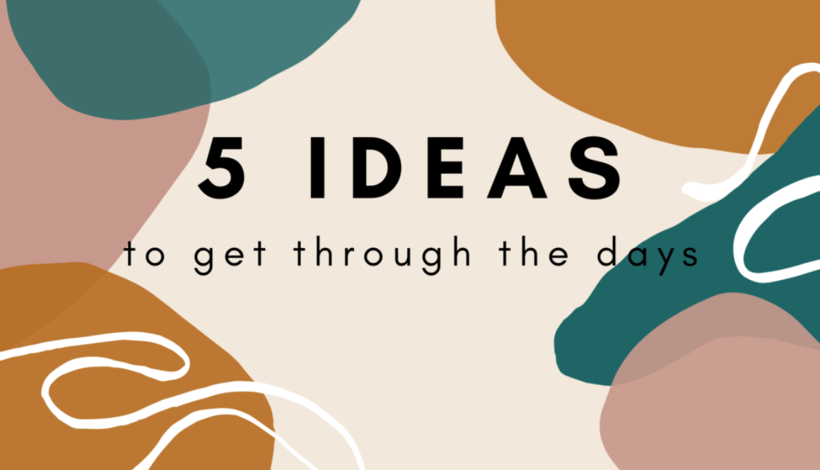 5 Ideas to get through the days